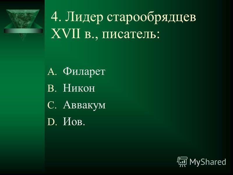 4. Лидер старообрядцев XVII в., писатель: A. Филарет B. Никон C. Аввакум D. Иов.