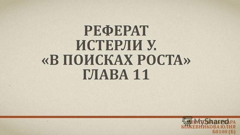 РЕФЕРАТ ИСТЕРЛИ У. «В ПОИСКАХ РОСТА» ГЛАВА 11 ЗИНАТОВА ВАРВАРА КОЖЕВНИКОВА ЮЛИЯ Б8108 (Б)