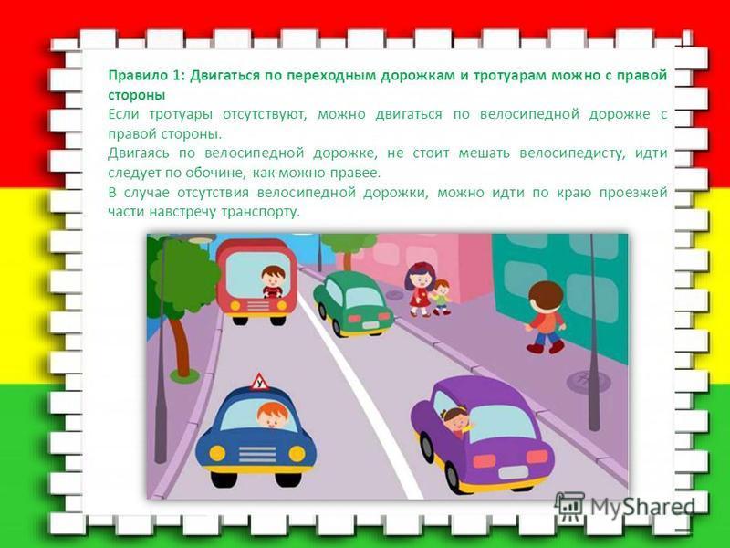 Правило 1: Двигаться по переходным дорожкам и тротуарам можно с правой стороны Если тротуары отсутствуют, можно двигаться по велосипедной дорожке с правой стороны. Двигаясь по велосипедной дорожке, не стоит мешать велосипедисту, идти следует по обочи
