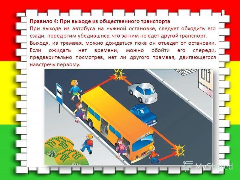 Правило 4: При выходе из общественного транспорта При выходе из автобуса на нужной остановке, следует обходить его сзади, перед этим убедившись, что за ним не едет другой транспорт. Выходя, из трамвая, можно дождаться пока он отъедет от остановки. Ес