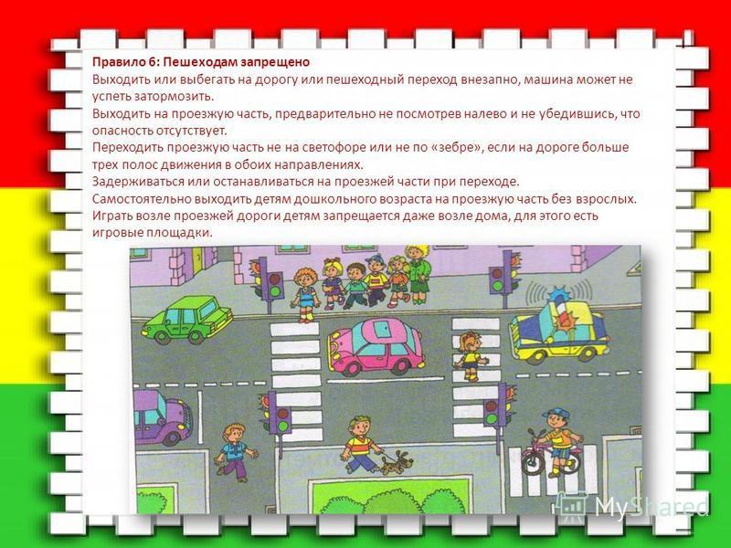 Правило 6: Пешеходам запрещено Выходить или выбегать на дорогу или пешеходный переход внезапно, машина может не успеть затормозить. Выходить на проезжую часть, предварительно не посмотрев налево и не убедившись, что опасность отсутствует. Переходить