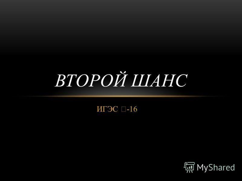 ИГЭС -16 ВТОРОЙ ШАНС