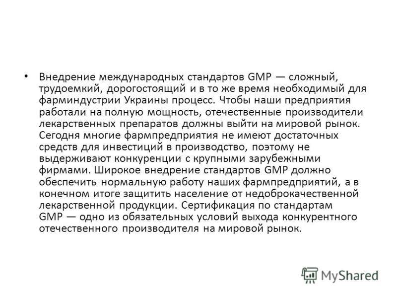 Внедрение международных стандартов GMP сложный, трудоемкий, дорогостоящий и в то же время необходимый для фарминдустрии Украины процесс. Чтобы наши предприятия работали на полную мощность, отечественные производители лекарственных препаратов должны в