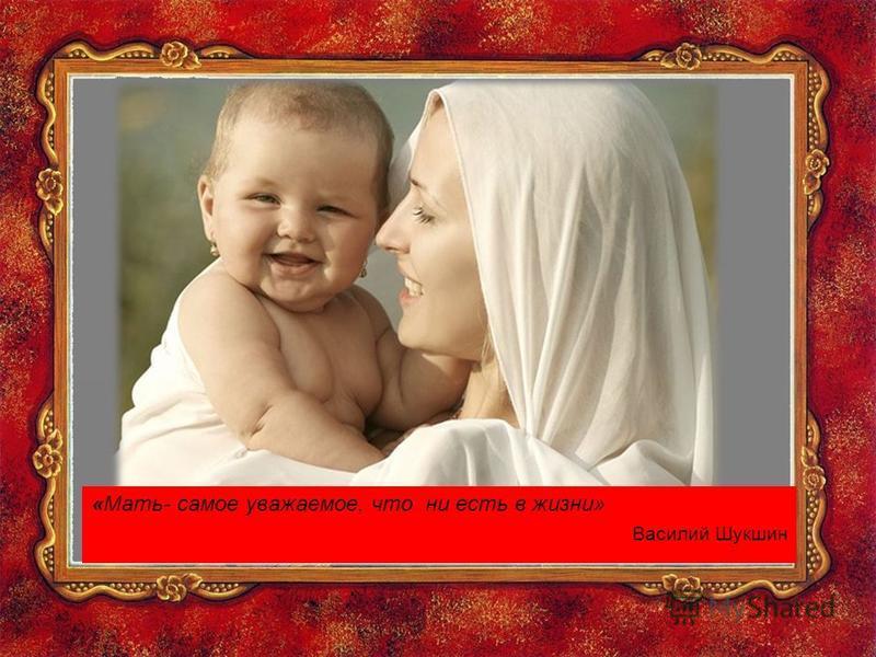 «Мать- самое уважаемое, что ни есть в жизни» Василий Шукшин