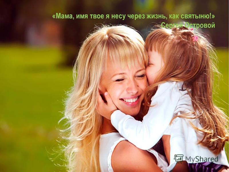 «Мама, имя твое я несу через жизнь, как святыню!» Сергей Островой