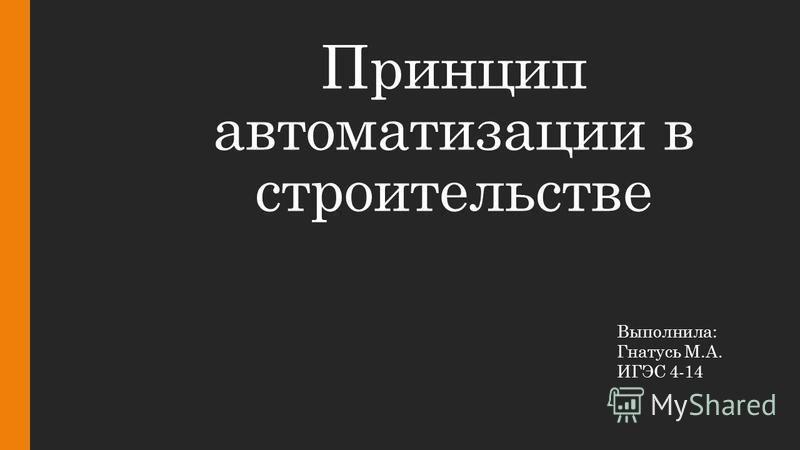 Принцип автоматизации в строительстве Выполнила: Гнатусь М.А. ИГЭС 4-14