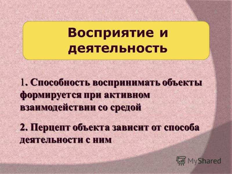 1. Способность воспринимать объекты формируется при активном взаимодействии со средой 2. Перцепт объекта зависит от способа деятельности с ним Восприятие и деятельность