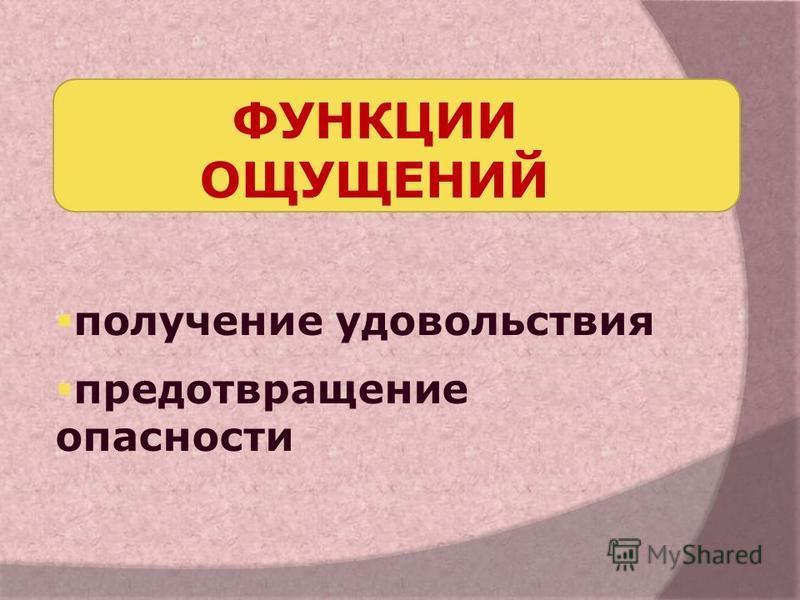 ФУНКЦИИ ОЩУЩЕНИЙ получение удовольствия предотвращение опасности