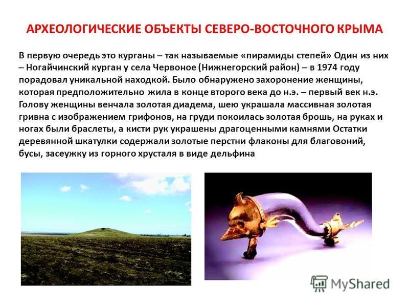 АРХЕОЛОГИЧЕСКИЕ ОБЪЕКТЫ СЕВЕРО-ВОСТОЧНОГО КРЫМА В первую очередь это курганы – так называемые «пирамиды степей» Один из них – Ногайчинский курган у села Червоное (Нижнегорусский район) – в 1974 году порадовал уникальной находкой. Было обнаружено захо