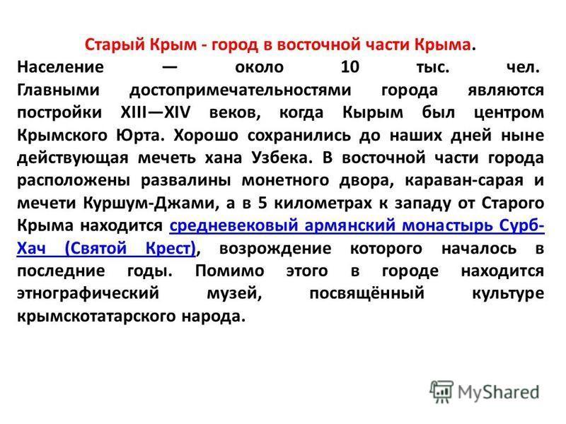 Старый Крым - город в восточной части Крыма. Население около 10 тыс. чел. Главными достопримечательностями города являются постройки XIIIXIV веков, когда Кырым был центром Крымского Юрта. Хорошо сохранились до наших дней ныне действующая мечеть хана