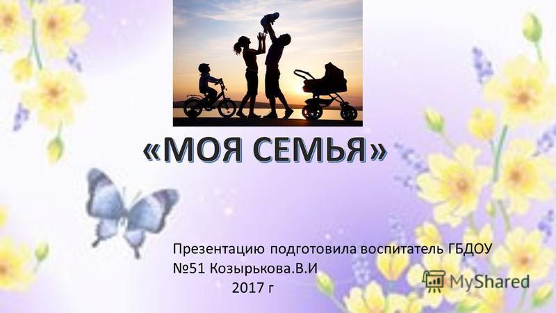 Презентацию подготовила воспитатель ГБДОУ 51 Козырькова.В.И 2017 г
