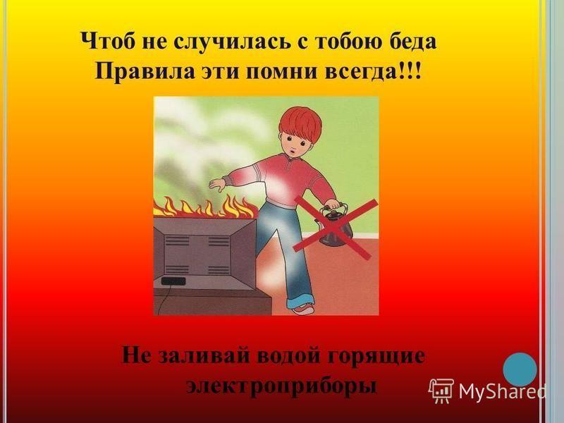 Чтоб не случилась с тобою беда Правила эти помни всегда!!! Не заливай водой горящие электроприборы