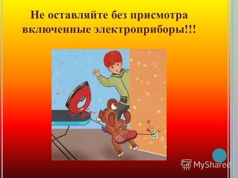 Не оставляйте без присмотра включенные электроприборы!!!
