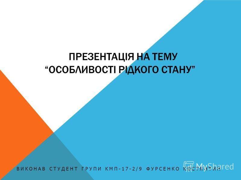 ПРЕЗЕНТАЦІЯ НА ТЕМУОСОБЛИВОСТІ РІДКОГО СТАНУ ВИКОНАВ СТУДЕНТ ГРУПИ КМП-17-2/9 ФУРСЕНКО КОСТЯНТИН