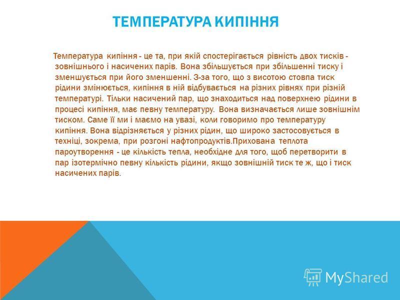 ТЕМПЕРАТУРА КИПІННЯ Температура кипіння - це та, при якій спостерігається рівність двох тисків - зовнішнього і насичених парів. Вона збільшується при збільшенні тиску і зменшується при його зменшенні. З-за того, що з висотою стовпа тиск рідини змінює