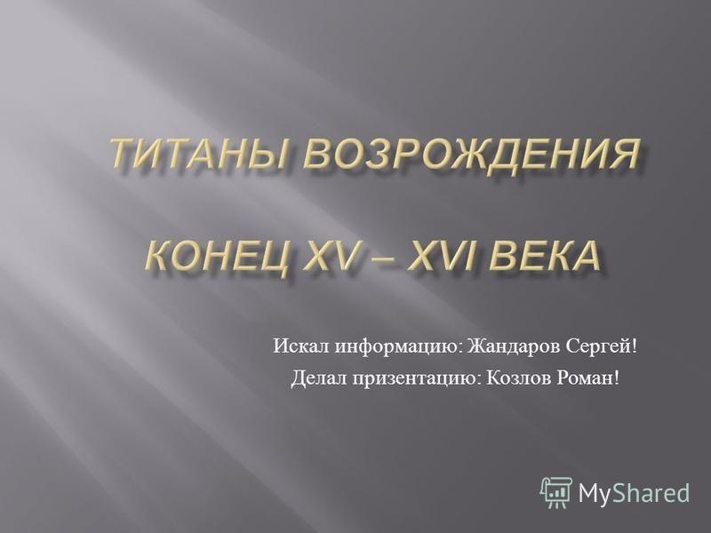 Искал информацию : Жандаров Сергей ! Делал презентацию : Козлов Роман !