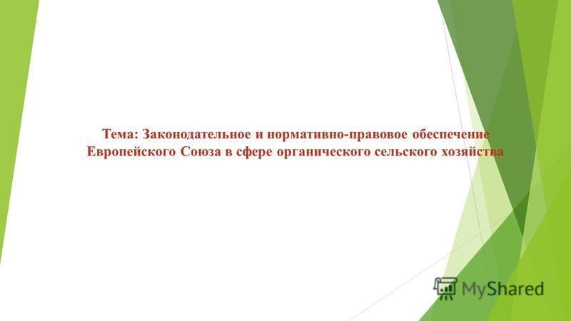 Тема: Законодательное и нормативно-правовое обеспечение Европейского Союза в сфере органического сельского хозяйства