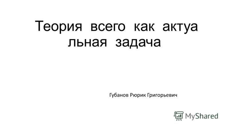 Теория всего как актуальная задача Губанов Рюрик Григорьевич