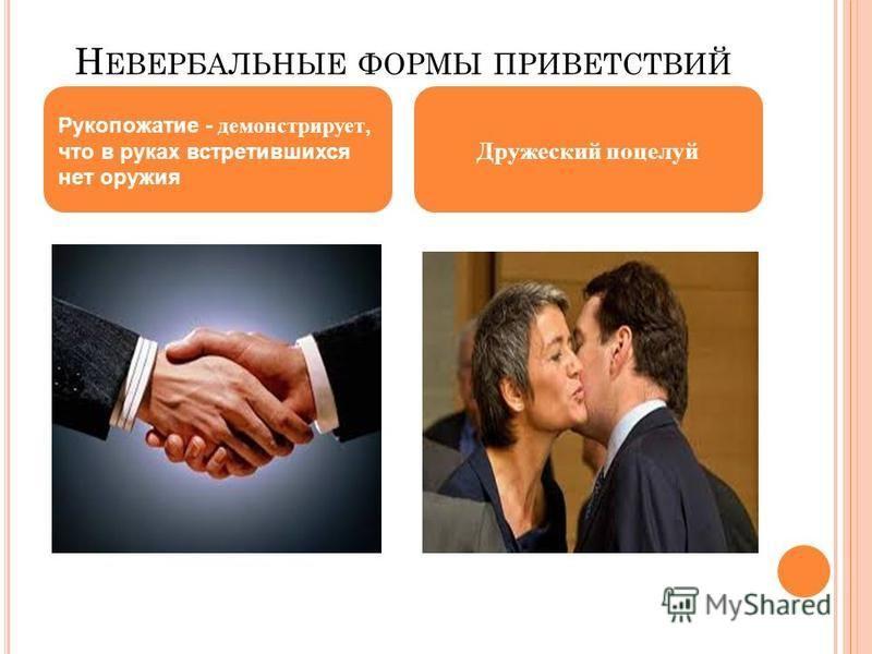 Н ЕВЕРБАЛЬНЫЕ ФОРМЫ ПРИВЕТСТВИЙ Рукопожатие - демонстрирует, что в руках встретившихся нет оружия Дружеский поцелуй
