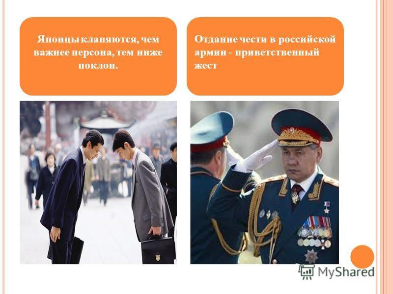 Японцы кланяются, чем важнее персона, тем ниже поклон. Отдание чести в российской армии - приветственный жест
