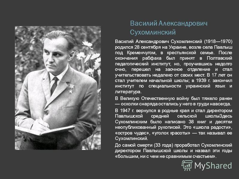 Василий Александрович Сухомлинский Василий Александрович Сухомлинский (19181970) родился 28 сентября на Украине, возле села Павлыш под Кременчугом, в крестьянской семье. После окончания рабфака был принят в Полтавский педагогический институт, но, про