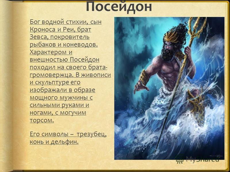 Посейдон Бог водной стихии, сын Кроноса и Реи, брат Зевса, покровитель рыбаков и коневодов. Характером и внешностью Посейдон походил на своего брата- громовержца. В живописи и скульптуре его изображали в образе мощного мужчины с сильными руками и ног