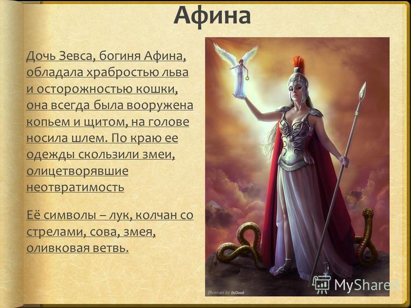 Афина Дочь Зевса, богиня Афина, обладала храбростью льва и осторожностью кошки, она всегда была вооружена копьем и щитом, на голове носила шлем. По краю ее одежды скользили змеи, олицетворявшие неотвратимость Её символы – лук, колчан со стрелами, сов