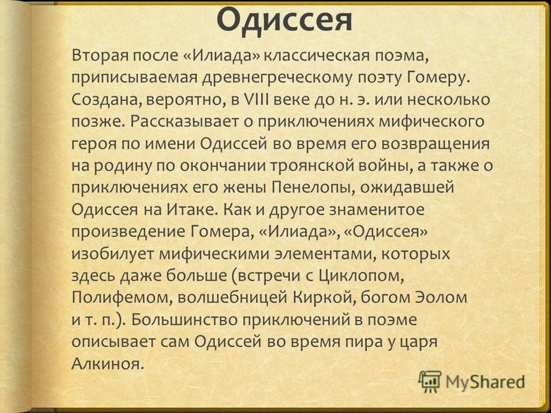 Одиссея Вторая после «Илиада» классическая поэма, приписываемая древнегреческому поэту Гомеру. Создана, вероятно, в VIII веке до н. э. или несколько позже. Рассказывает о приключениях мифического героя по имени Одиссей во время его возвращения на род