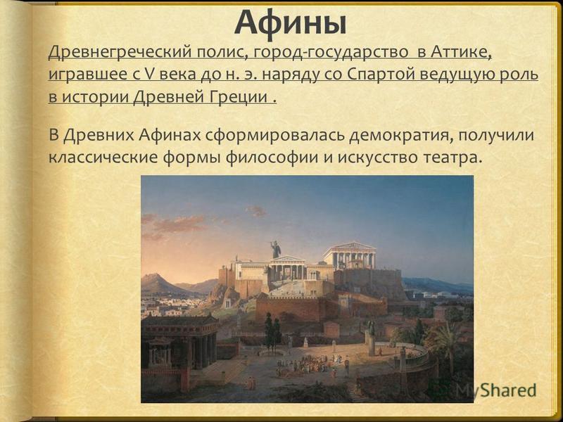 Афины Древнегреческий полис, город-государство в Аттике, игравшее с V века до н. э. наряду со Спартой ведущую роль в истории Древней Греции. В Древних Афинах сформировалась демократия, получили классические формы философии и искусство театра.