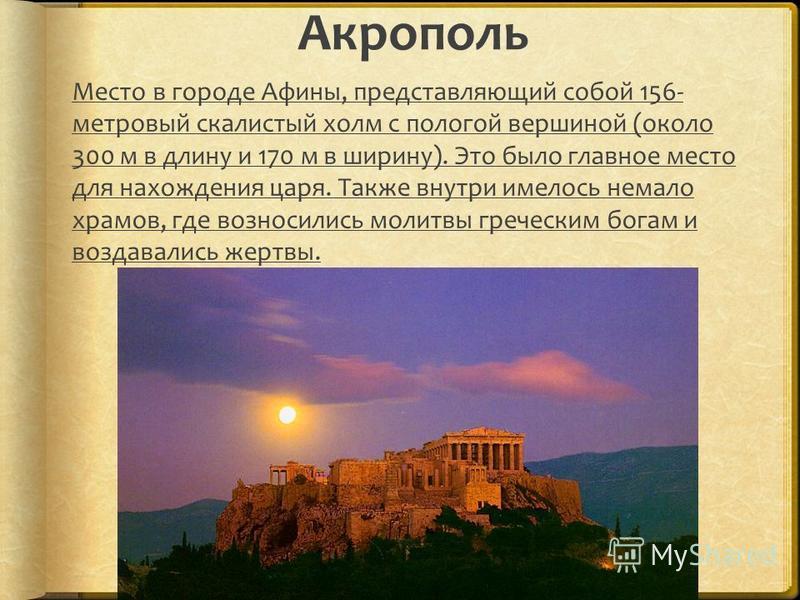 Акрополь Место в городе Афины, представляющий собой 156- метровый скалистый холм с пологой вершиной (около 300 м в длину и 170 м в ширину). Это было главное место для нахождения царя. Также внутри имелось немало храмов, где возносились молитвы гречес
