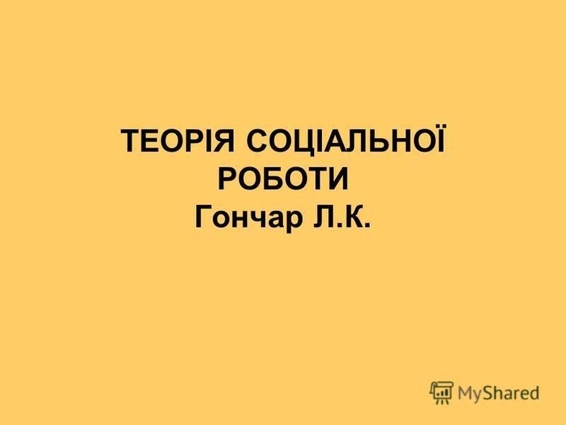 ТЕОРІЯ СОЦІАЛЬНОЇ РОБОТИ Гончар Л.К.