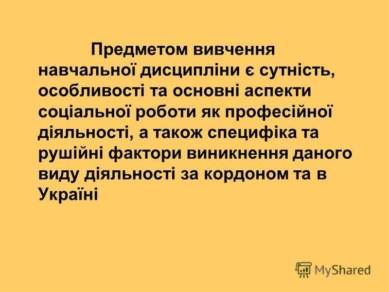 Предметом вивчення навчальної дисципліни є сутність, особливості та основні аспекти соціальної роботи як професійної діяльності, а також специфіка та рушійні фактори виникнення даного виду діяльності за кордоном та в Україні