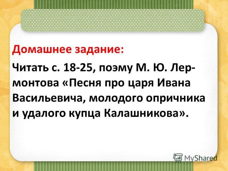 Домашнее задание: Читать с. 18-25, поэму М. Ю. Лер- монтова «Песня про царя Ивана Васильевича, молодого опричника и удалого купца Калашникова».