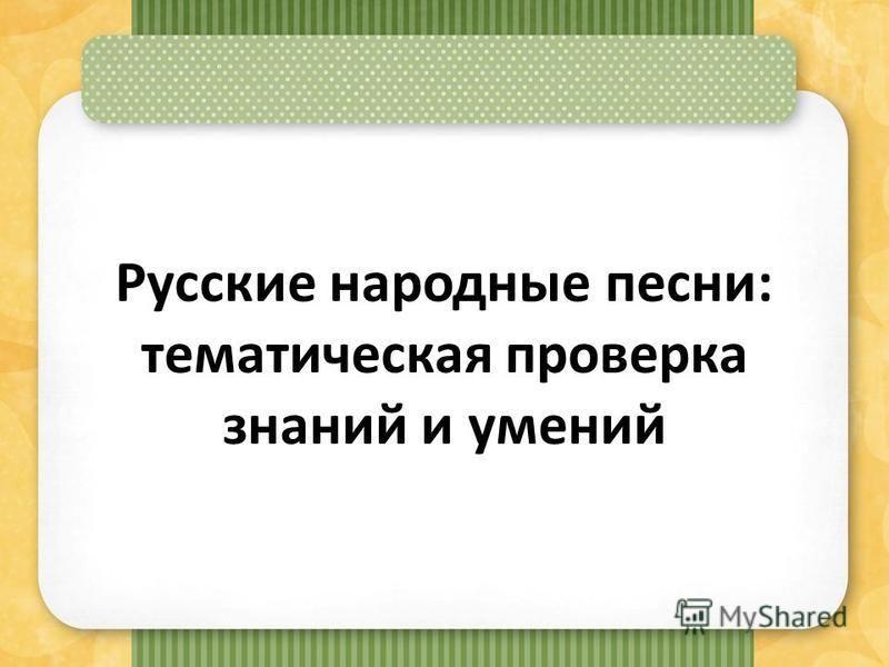 Русские народные песни: тематическая проверка знаний и умений