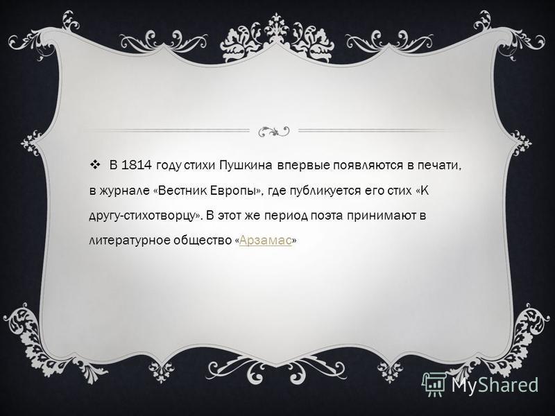 В 1814 году стихи Пушкина впервые появляются в печати, в журнале «Вестник Европы», где публикуется его стих «К другу-стихотворцу». В этот же период поэта принимают в литературное общество «Арзамас»Арзамас