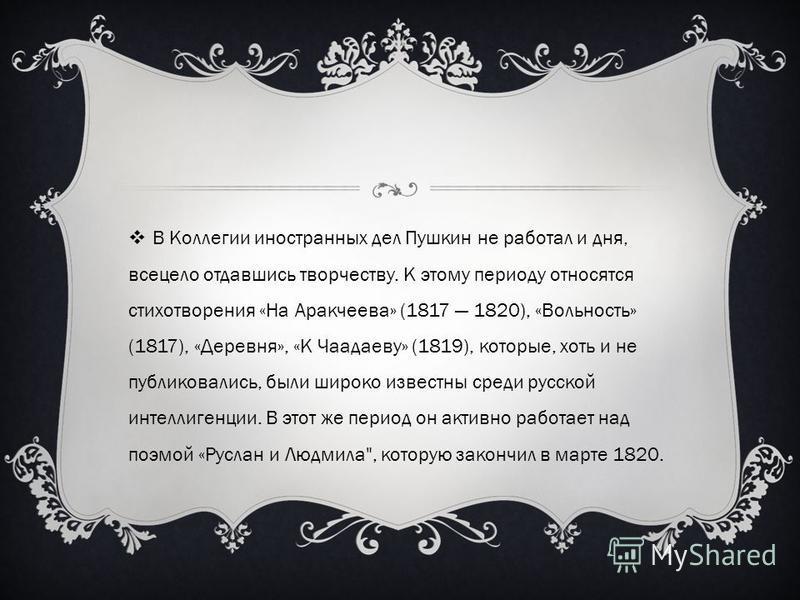 В Коллегии иностранных дел Пушкин не работал и дня, всецело отдавшись творчеству. К этому периоду относятся стихотворения «На Аракчеева» (1817 1820), «Вольность» (1817), «Деревня», «К Чаадаеву» (1819), которые, хоть и не публиковались, были широко из