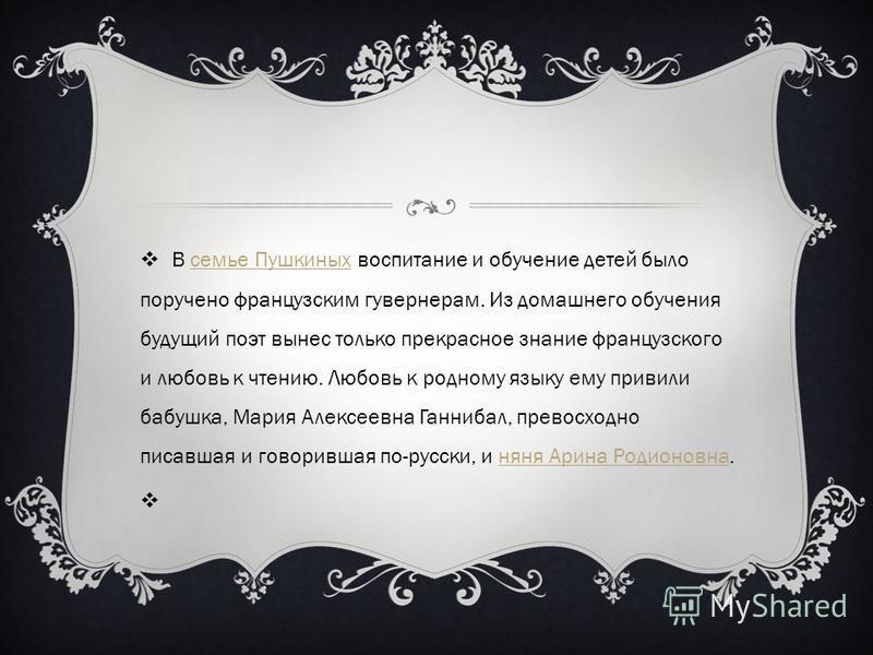 В семье Пушкиных воспитание и обучение детей было поручено французским гувернерам. Из домашнего обучения будущий поэт вынес только прекрасное знание французского и любовь к чтению. Любовь к родному языку ему привили бабушка, Мария Алексеевна Ганнибал