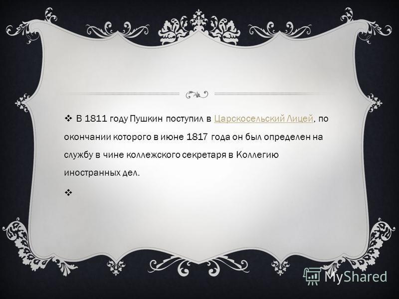 В 1811 году Пушкин поступил в Царскосельский Лицей, по окончании которого в июне 1817 года он был определен на службу в чине коллежского секретаря в Коллегию иностранных дел.Царскосельский Лицей