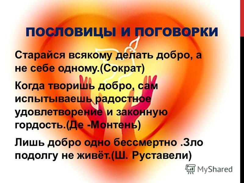 ПОСЛОВИЦЫ И ПОГОВОРКИ Старайся всякому делать добро, а не себе одному.(Сократ) Когда творишь добро, сам испытываешь радостное удовлетворение и законную гордость.(Де -Монтень) Лишь добро одно бессмертно.Зло подолгу не живёт.(Ш. Руставели)