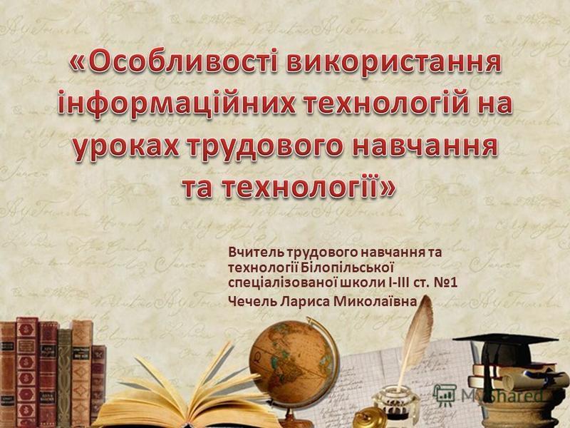 Вчитель трудового навчання та технології Білопільської спеціалізованої школи І-ІІІ ст. 1 Чечель Лариса Миколаївна