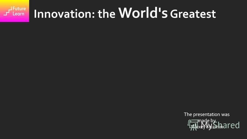 Innovation: the World's Greatest The presentation was made by Alexey Kuzmin