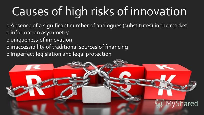Causes of high risks of innovation o Absence of a significant number of analogues (substitutes) in the market o information asymmetry o uniqueness of innovation o inaccessibility of traditional sources of financing o Imperfect legislation and legal p