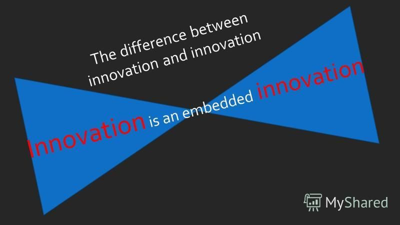 The difference between innovation and innovation Innovation is an embedded innovation