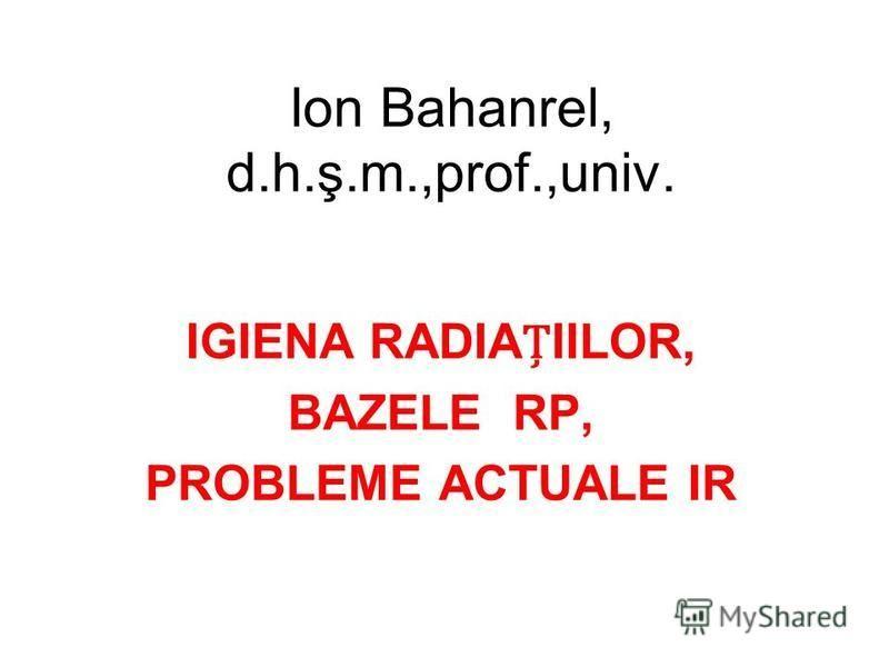 Ion Bahanrel, d.h.ş.m.,prof.,univ. IGIENA RADIAIILOR, BAZELE RP, PROBLEME ACTUALE IR