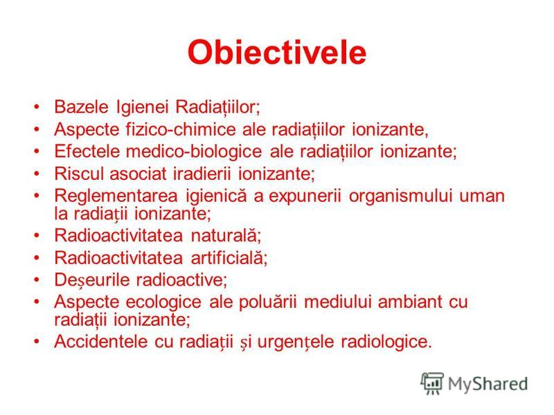 Obiectivele Bazele Igienei Radiaţiilor; Aspecte fizico-chimice ale radiaţiilor ionizante, Efectele medico-biologice ale radiaţiilor ionizante; Riscul asociat iradierii ionizante; Reglementarea igienică a expunerii organismului uman la radiaii ionizan