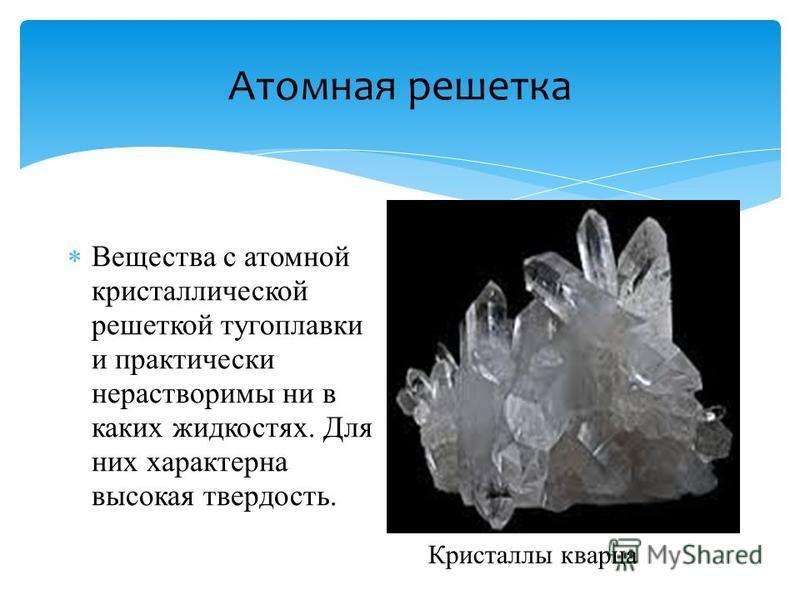 Атомная решетка Вещества с атомной кристаллической решеткой тугоплавки и практически нерастворимы ни в каких жидкостях. Для них характерна высокая твердость. Кристаллы кварца
