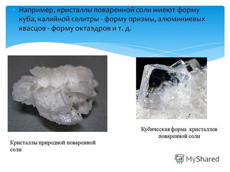 Например, кристаллы поваренной соли имеют форму куба, калийной селитры - форму призмы, алюминиевых квасцов - форму октаэдров и т. д. Кристаллы природной поваренной соли Кубическая форма кристаллов поваренной соли