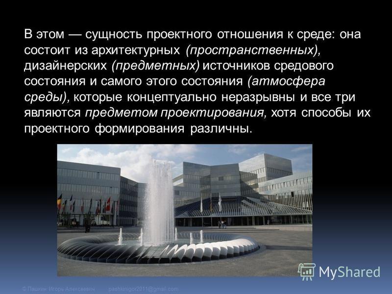 В этом сущность проектного отношения к среде: она состоит из архитектурных (пространственных), дизайнерских (предметных) источников средового состояния и самого этого состояния (атмосфера среды), которые концептуально неразрывны и все три являются пр
