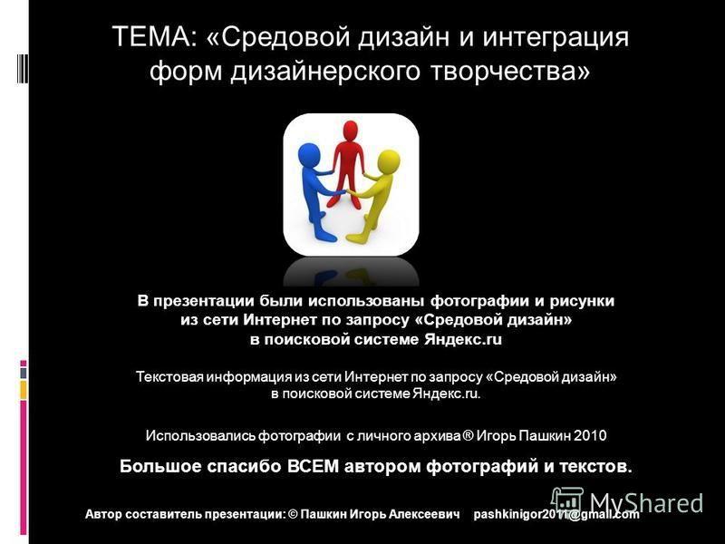 ТЕМА: «Средовой дизайн и интеграция форм дизайнерского творчества» В презентации были использованы фотографии и рисунки из сети Интернет по запросу «Средовой дизайн» в поисковой системе Яндекс.ru Текстовая информация из сети Интернет по запросу «Сред