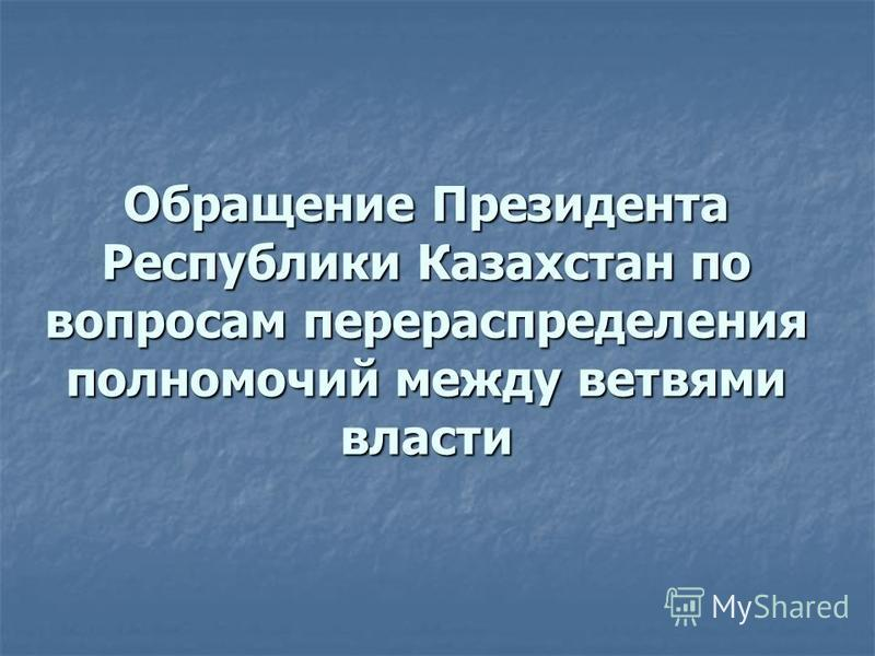 Обращение Президента Республики Казахстан по вопросам перераспределения полномочий между ветвями власти